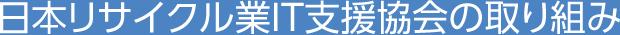 日本リサイクル業IT支援協会の取り組み